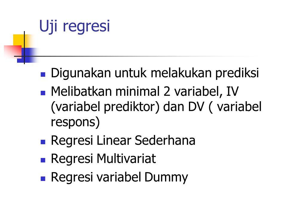 Uji regresi Digunakan untuk melakukan prediksi Melibatkan minimal 2 variabel, IV (variabel prediktor) dan DV ( variabel respons) Regresi Linear Sederhana Regresi Multivariat Regresi variabel Dummy