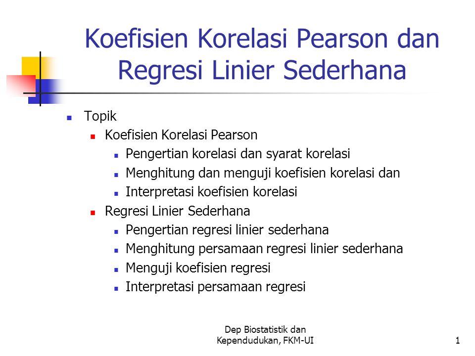Dep Biostatistik dan Kependudukan, FKM-UI1 Koefisien Korelasi Pearson dan Regresi Linier Sederhana Topik Koefisien Korelasi Pearson Pengertian korelasi dan syarat korelasi Menghitung dan menguji koefisien korelasi dan Interpretasi koefisien korelasi Regresi Linier Sederhana Pengertian regresi linier sederhana Menghitung persamaan regresi linier sederhana Menguji koefisien regresi Interpretasi persamaan regresi