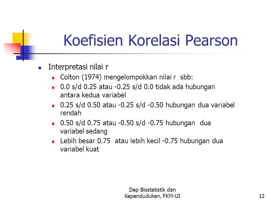 Dep Biostatistik dan Kependudukan, FKM-UI12 Koefisien Korelasi Pearson Interpretasi nilai r Colton (1974) mengelompokkan nilai r sbb: 0.0 s/d 0.25 atau -0.25 s/d 0.0 tidak ada hubungan antara kedua variabel 0.25 s/d 0.50 atau -0.25 s/d -0.50 hubungan dua variabel rendah 0.50 s/d 0.75 atau -0.50 s/d -0.75 hubungan dua variabel sedang Lebih besar 0.75 atau lebih kecil -0.75 hubungan dua variabel kuat