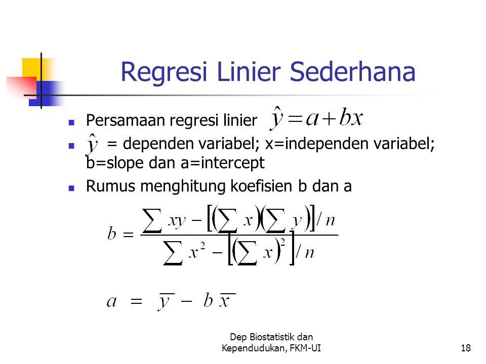 Dep Biostatistik dan Kependudukan, FKM-UI18 Regresi Linier Sederhana Persamaan regresi linier = dependen variabel; x=independen variabel; b=slope dan a=intercept Rumus menghitung koefisien b dan a