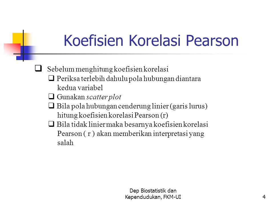 Dep Biostatistik dan Kependudukan, FKM-UI4 Koefisien Korelasi Pearson  Sebelum menghitung koefisien korelasi  Periksa terlebih dahulu pola hubungan diantara kedua variabel  Gunakan scatter plot  Bila pola hubungan cenderung linier (garis lurus) hitung koefisien korelasi Pearson (r)  Bila tidak linier maka besarnya koefisien korelasi Pearson ( r ) akan memberikan interpretasi yang salah