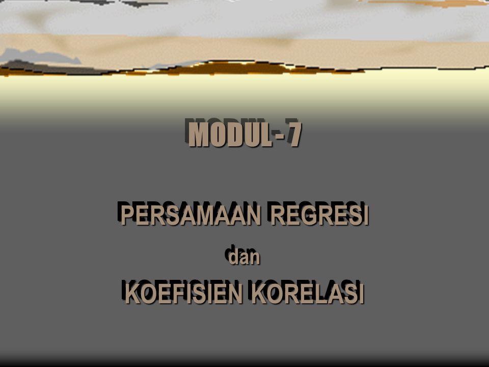 MODUL - 7 PERSAMAAN REGRESI dan KOEFISIEN KORELASI PERSAMAAN REGRESI dan KOEFISIEN KORELASI