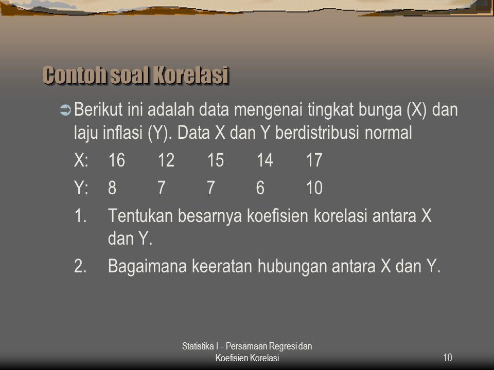 Statistika I - Persamaan Regresi dan Koefisien Korelasi10 Contoh soal Korelasi  Berikut ini adalah data mengenai tingkat bunga (X) dan laju inflasi (