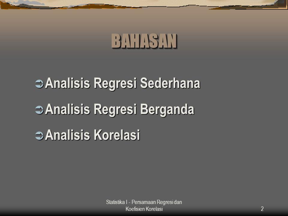 Statistika I - Persamaan Regresi dan Koefisien Korelasi2 BAHASANBAHASAN  Analisis Regresi Sederhana  Analisis Regresi Berganda  Analisis Korelasi