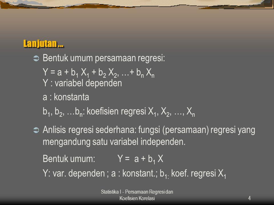 Statistika I - Persamaan Regresi dan Koefisien Korelasi4 Lanjutan...  Bentuk umum persamaan regresi: Y = a + b 1 X 1 + b 2 X 2, …+ b n X n Y : variab