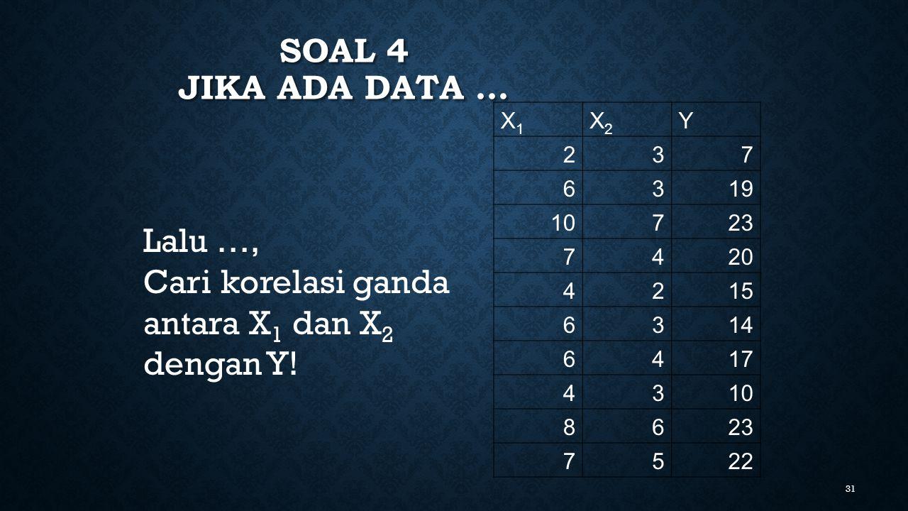 31 SOAL 4 JIKA ADA DATA … X1X1 X2X2 Y 237 6319 10723 7420 4215 6314 6417 4310 8623 7522 Lalu …, Cari korelasi ganda antara X 1 dan X 2 dengan Y!
