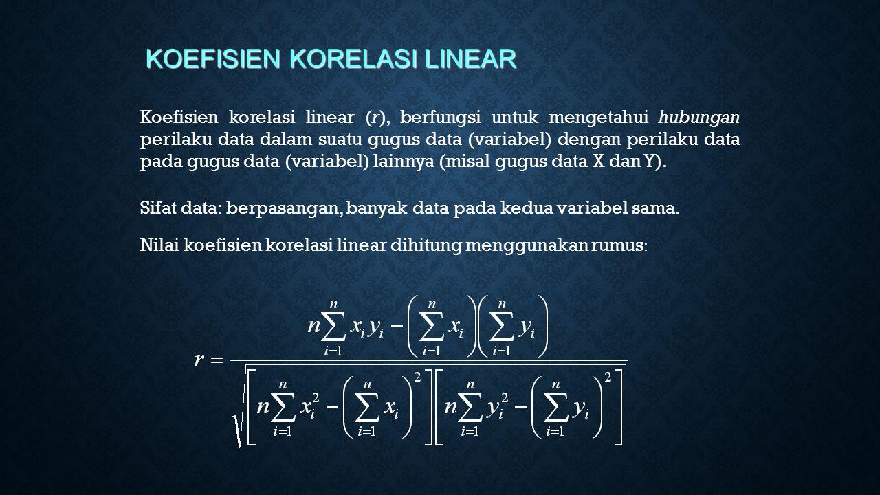 KOEFISIEN KORELASI LINEAR Koefisien korelasi linear (r), berfungsi untuk mengetahui hubungan perilaku data dalam suatu gugus data (variabel) dengan perilaku data pada gugus data (variabel) lainnya (misal gugus data X dan Y).