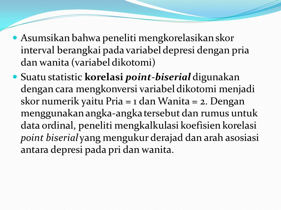 Asumsikan bahwa peneliti mengkorelasikan skor interval berangkai pada variabel depresi dengan pria dan wanita (variabel dikotomi) Suatu statistic korelasi point-biserial digunakan dengan cara mengkonversi variabel dikotomi menjadi skor numerik yaitu Pria = 1 dan Wanita = 2.