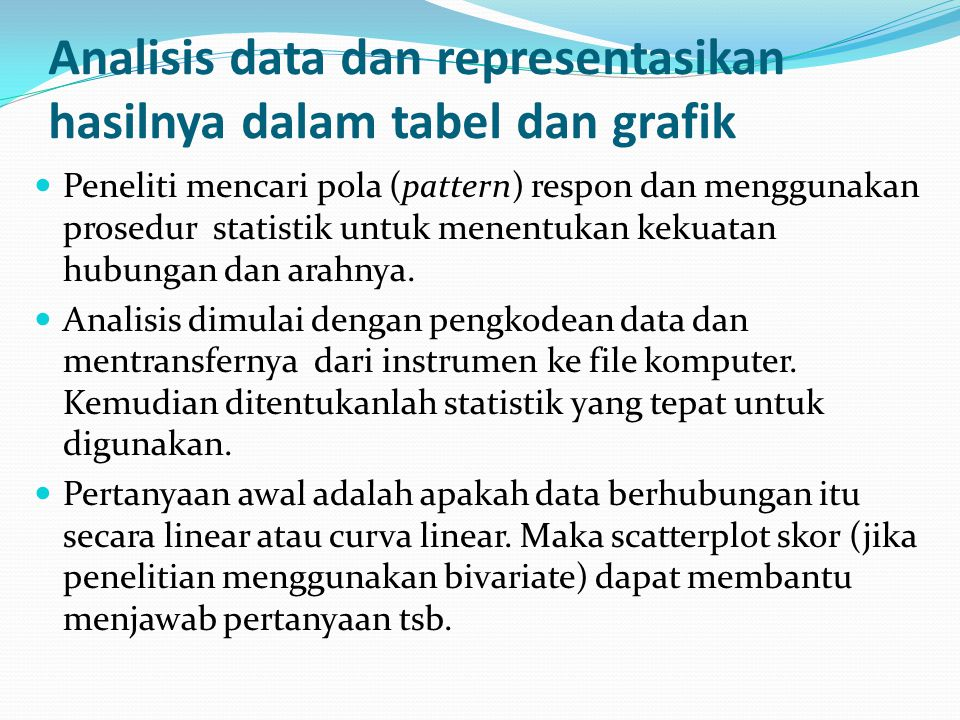 Analisis data dan representasikan hasilnya dalam tabel dan grafik Peneliti mencari pola (pattern) respon dan menggunakan prosedur statistik untuk menentukan kekuatan hubungan dan arahnya.
