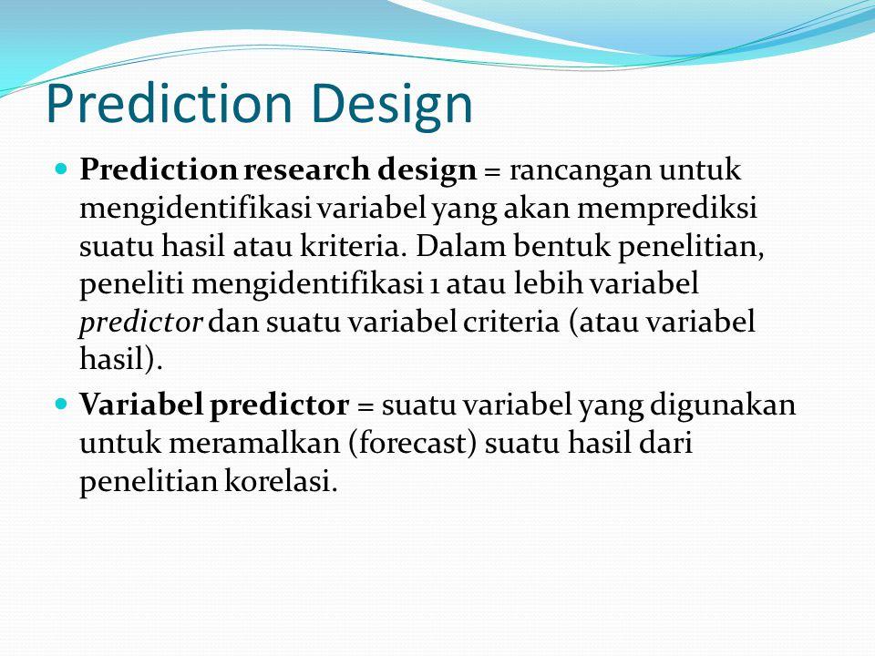 Prediction Design Prediction research design = rancangan untuk mengidentifikasi variabel yang akan memprediksi suatu hasil atau kriteria. Dalam bentuk
