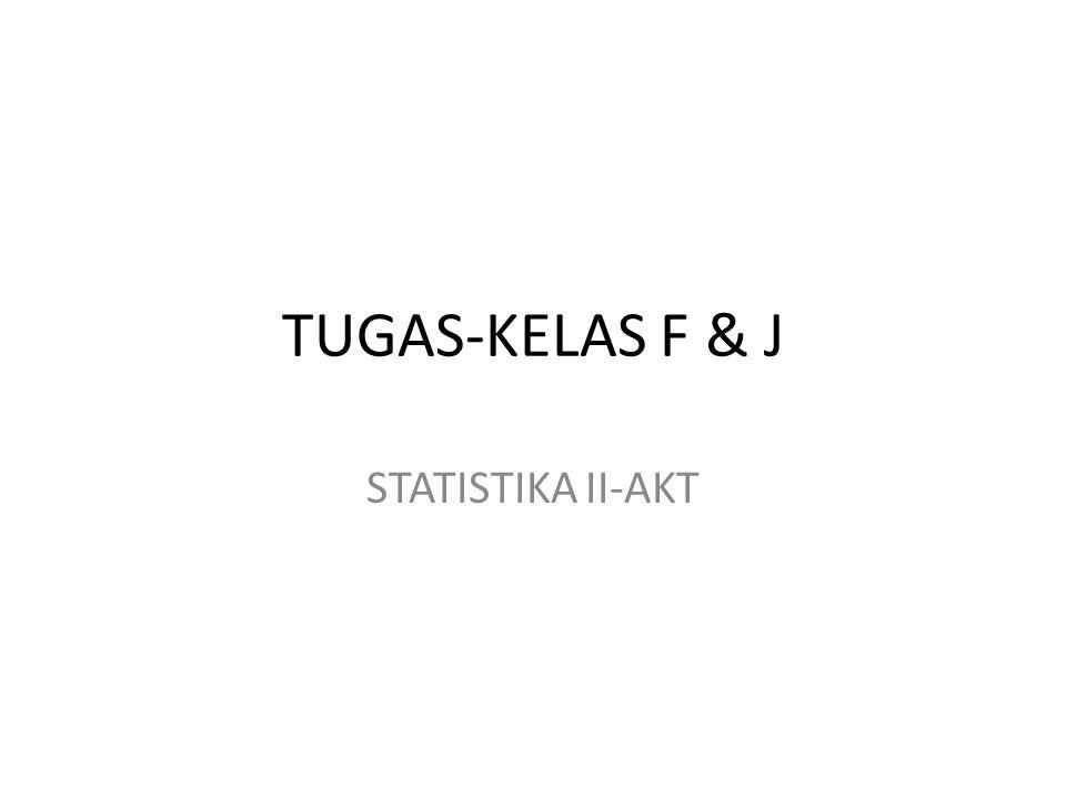 TUGAS-KELAS F & J STATISTIKA II-AKT