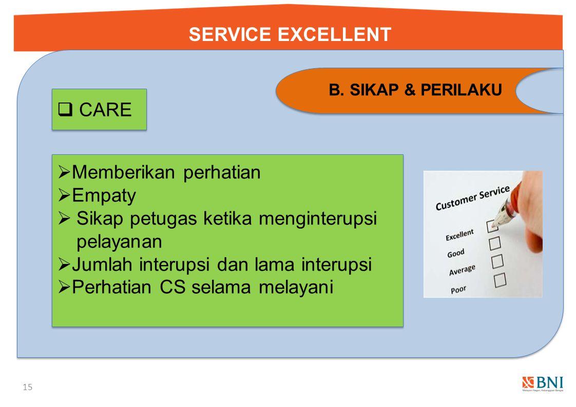 SERVICE EXCELLENT 14 B. SIKAP & PERILAKU  Posisi petugas selama melayani  Menggunakan nama nasabah  Farewell greeting