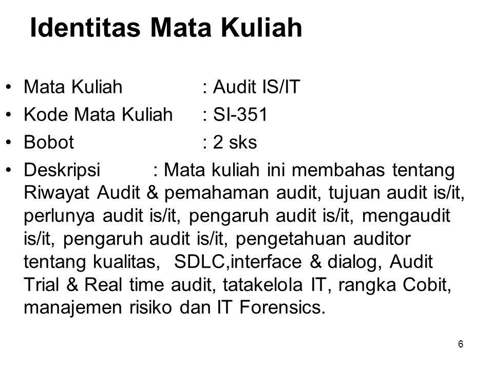 Identitas Mata Kuliah Mata Kuliah: Audit IS/IT Kode Mata Kuliah: SI-351 Bobot: 2 sks Deskripsi: Mata kuliah ini membahas tentang Riwayat Audit & pemahaman audit, tujuan audit is/it, perlunya audit is/it, pengaruh audit is/it, mengaudit is/it, pengaruh audit is/it, pengetahuan auditor tentang kualitas, SDLC,interface & dialog, Audit Trial & Real time audit, tatakelola IT, rangka Cobit, manajemen risiko dan IT Forensics.