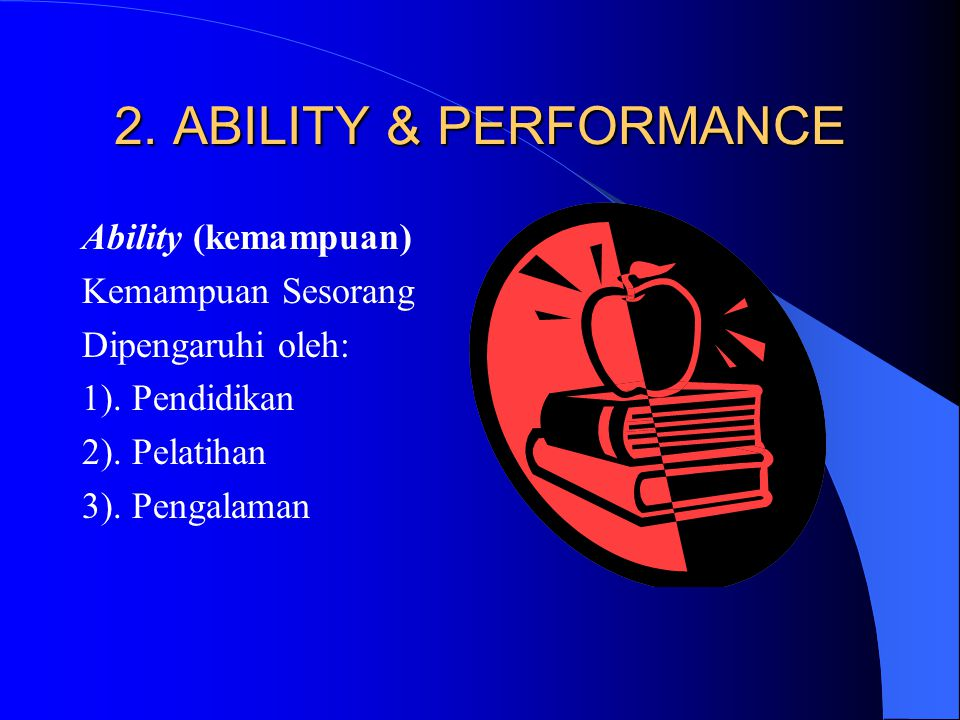 2.ABILITY & PERFORMANCE Ability (kemampuan) Kemampuan Sesorang Dipengaruhi oleh: 1).