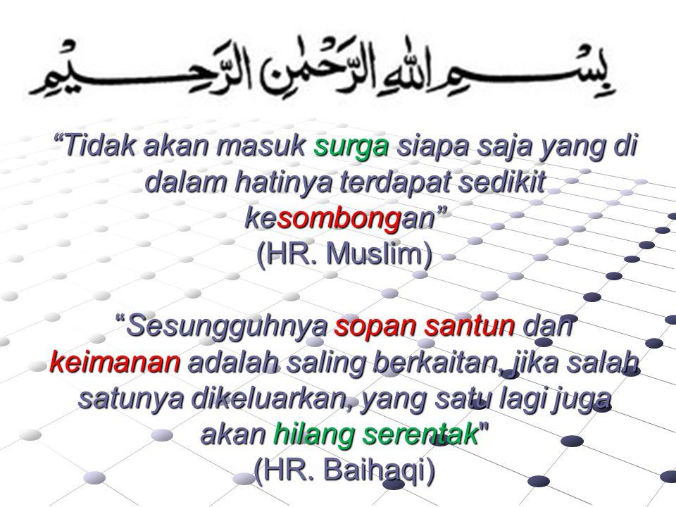 """Tidak akan masuk surga siapa saja yang di dalam hatinya terdapat sedikit kesombongan"" (HR. Muslim) ""Sesungguhnya sopan santun dan keimanan adalah sal"