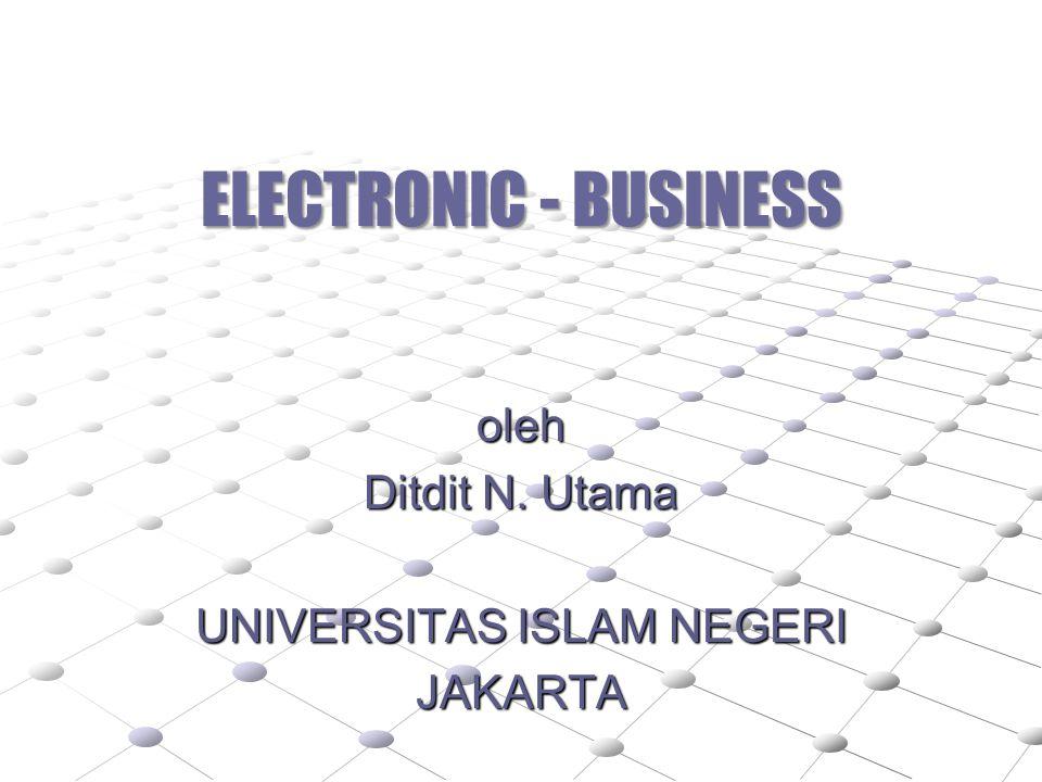 ELECTRONIC - BUSINESS oleh Ditdit N. Utama UNIVERSITAS ISLAM NEGERI JAKARTA