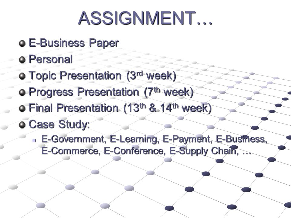 ASSIGNMENT… E-Business Paper Personal Topic Presentation (3 rd week) Progress Presentation (7 th week) Final Presentation (13 th & 14 th week) Case St