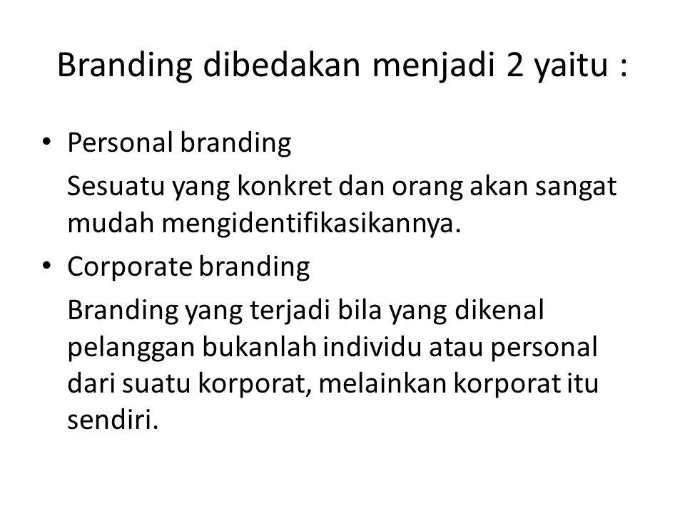 Branding dibedakan menjadi 2 yaitu : Personal branding Sesuatu yang konkret dan orang akan sangat mudah mengidentifikasikannya. Corporate branding Bra