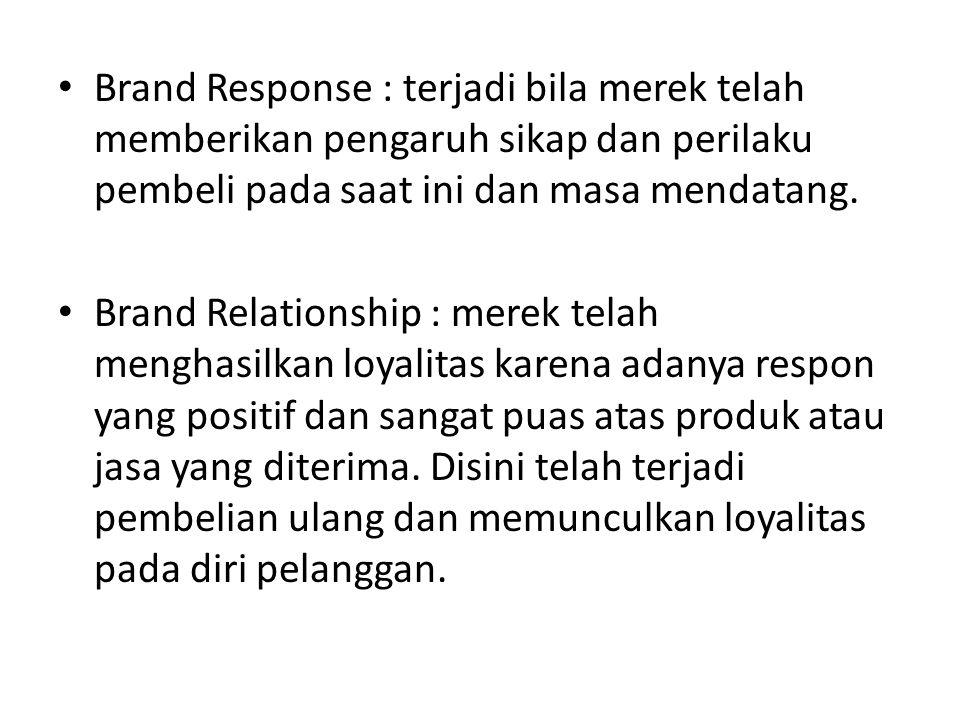 Brand Response : terjadi bila merek telah memberikan pengaruh sikap dan perilaku pembeli pada saat ini dan masa mendatang. Brand Relationship : merek