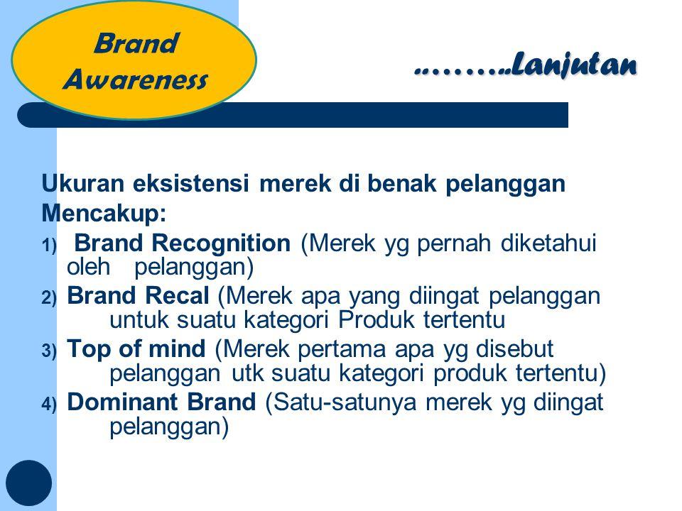 ..……..Lanjutan Ukuran eksistensi merek di benak pelanggan Mencakup: 1) Brand Recognition (Merek yg pernah diketahui oleh pelanggan) 2) Brand Recal (Me