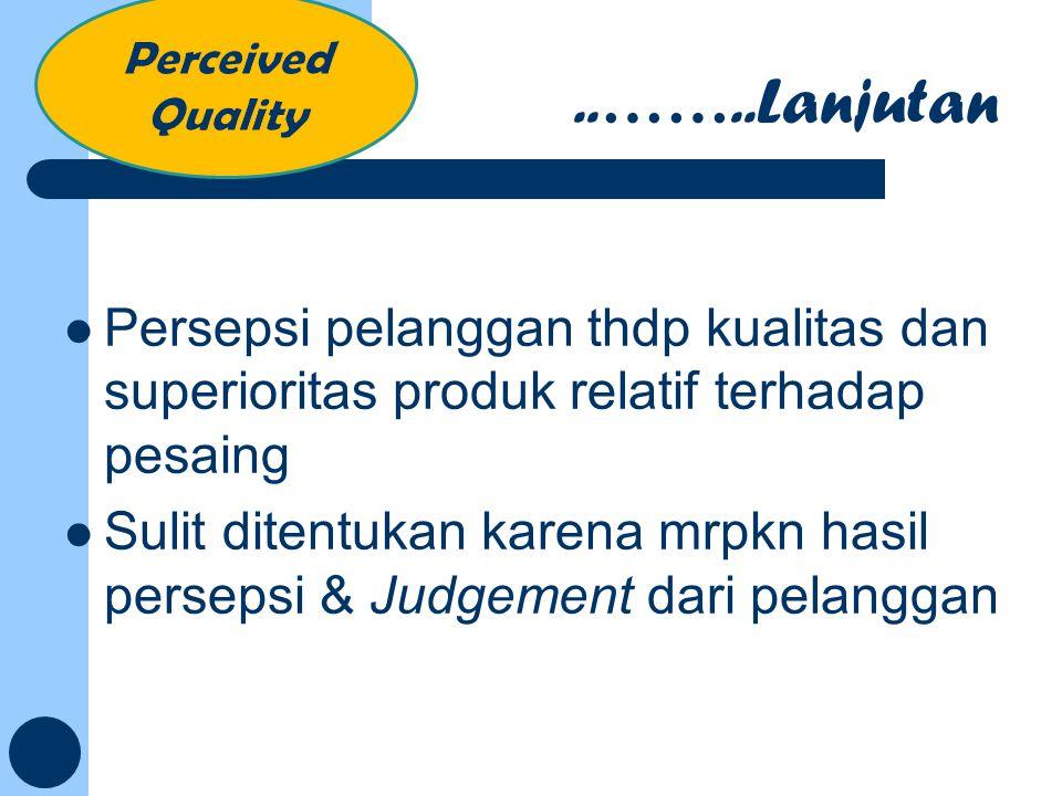 Persepsi pelanggan thdp kualitas dan superioritas produk relatif terhadap pesaing Sulit ditentukan karena mrpkn hasil persepsi & Judgement dari pelang