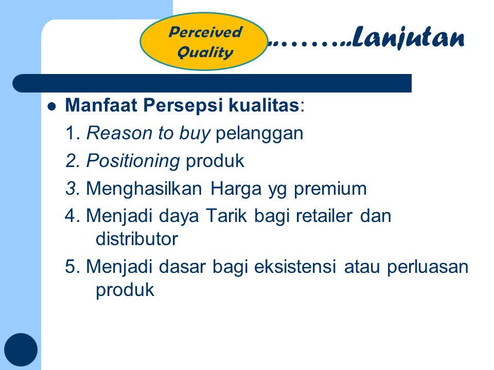 Manfaat Persepsi kualitas: 1. Reason to buy pelanggan 2. Positioning produk 3. Menghasilkan Harga yg premium 4. Menjadi daya Tarik bagi retailer dan d
