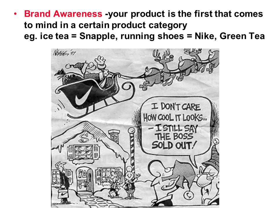 Brand Awareness -your product is the first that comes to mind in a certain product category eg. ice tea = Snapple, running shoes = Nike, Green Tea