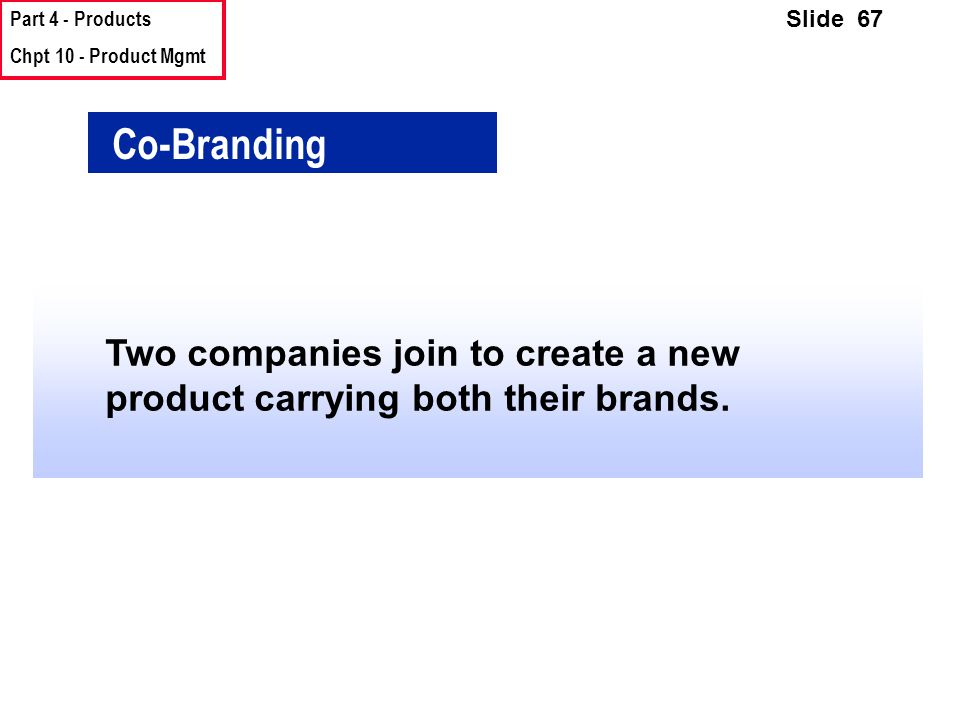Part 4 - Products Chpt 10 - Product Mgmt Slide 67 Co-Branding Two companies join to create a new product carrying both their brands.