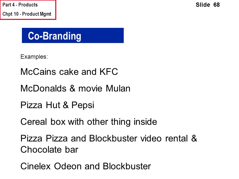 Part 4 - Products Chpt 10 - Product Mgmt Slide 68 Co-Branding Examples: McCains cake and KFC McDonalds & movie Mulan Pizza Hut & Pepsi Cereal box with