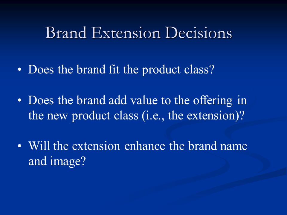 Brand Extension Decisions Does the brand fit the product class? Does the brand add value to the offering in the new product class (i.e., the extension