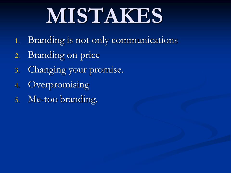 5 BRAND MISTAKES 1. Branding is not only communications 2. Branding on price 3. Changing your promise. 4. Overpromising 5. Me-too branding.