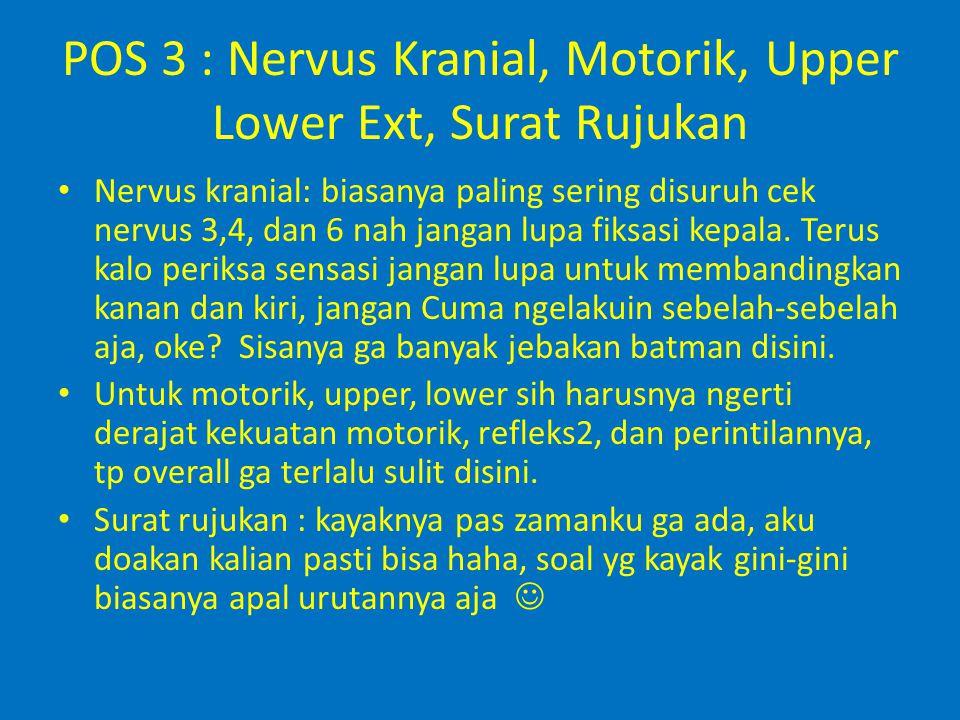 POS 3 : Nervus Kranial, Motorik, Upper Lower Ext, Surat Rujukan Nervus kranial: biasanya paling sering disuruh cek nervus 3,4, dan 6 nah jangan lupa f