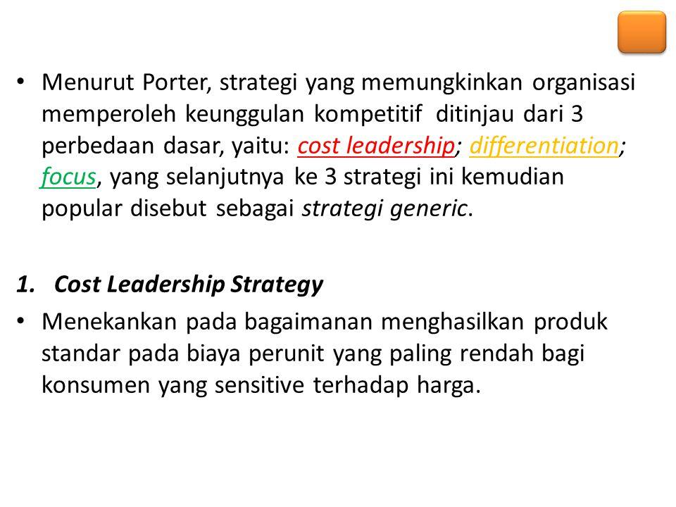 Menurut Porter, strategi yang memungkinkan organisasi memperoleh keunggulan kompetitif ditinjau dari 3 perbedaan dasar, yaitu: cost leadership; differ