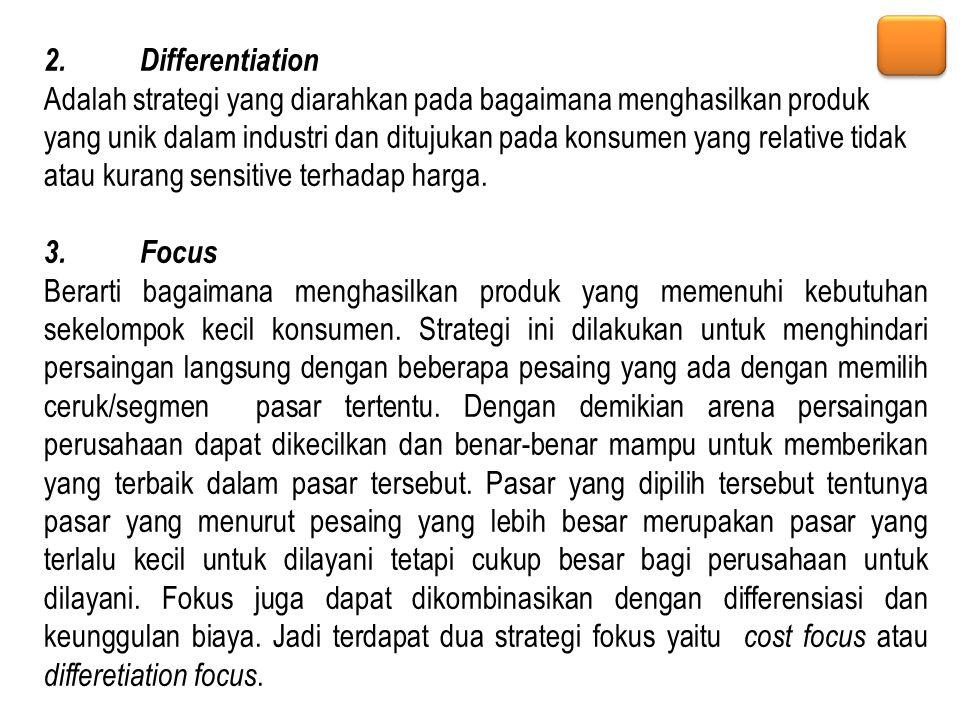 2.Differentiation Adalah strategi yang diarahkan pada bagaimana menghasilkan produk yang unik dalam industri dan ditujukan pada konsumen yang relative
