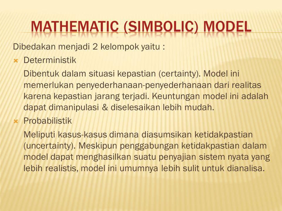 Dibedakan menjadi 2 kelompok yaitu :  Deterministik Dibentuk dalam situasi kepastian (certainty). Model ini memerlukan penyederhanaan-penyederhanaan