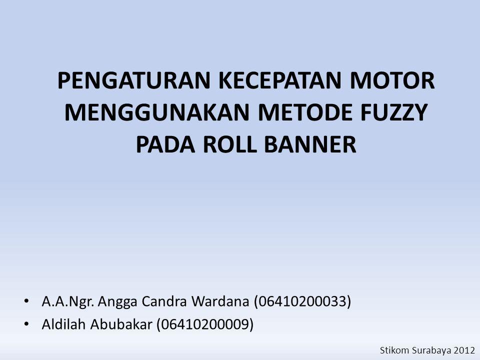 PENGATURAN KECEPATAN MOTOR MENGGUNAKAN METODE FUZZY PADA ROLL BANNER A.A.Ngr. Angga Candra Wardana (06410200033) Aldilah Abubakar (06410200009) Stikom