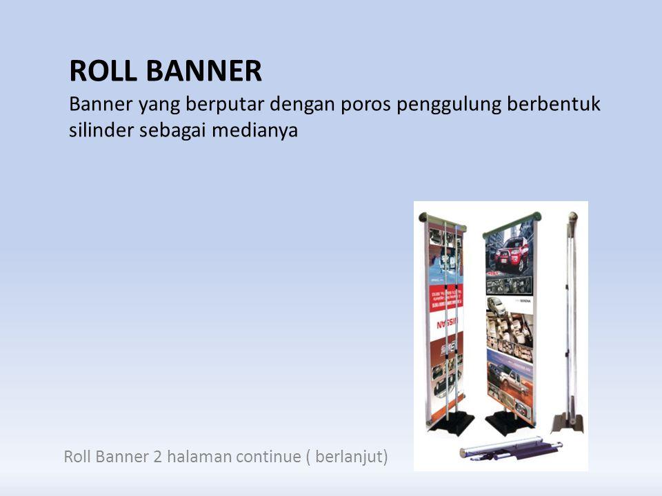 ROLL BANNER Banner yang berputar dengan poros penggulung berbentuk silinder sebagai medianya Roll Banner 2 halaman continue ( berlanjut)