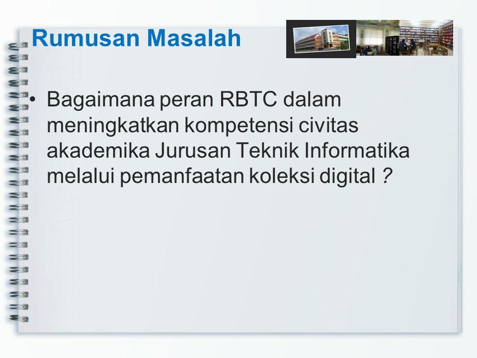 Rumusan Masalah Bagaimana peran RBTC dalam meningkatkan kompetensi civitas akademika Jurusan Teknik Informatika melalui pemanfaatan koleksi digital ?