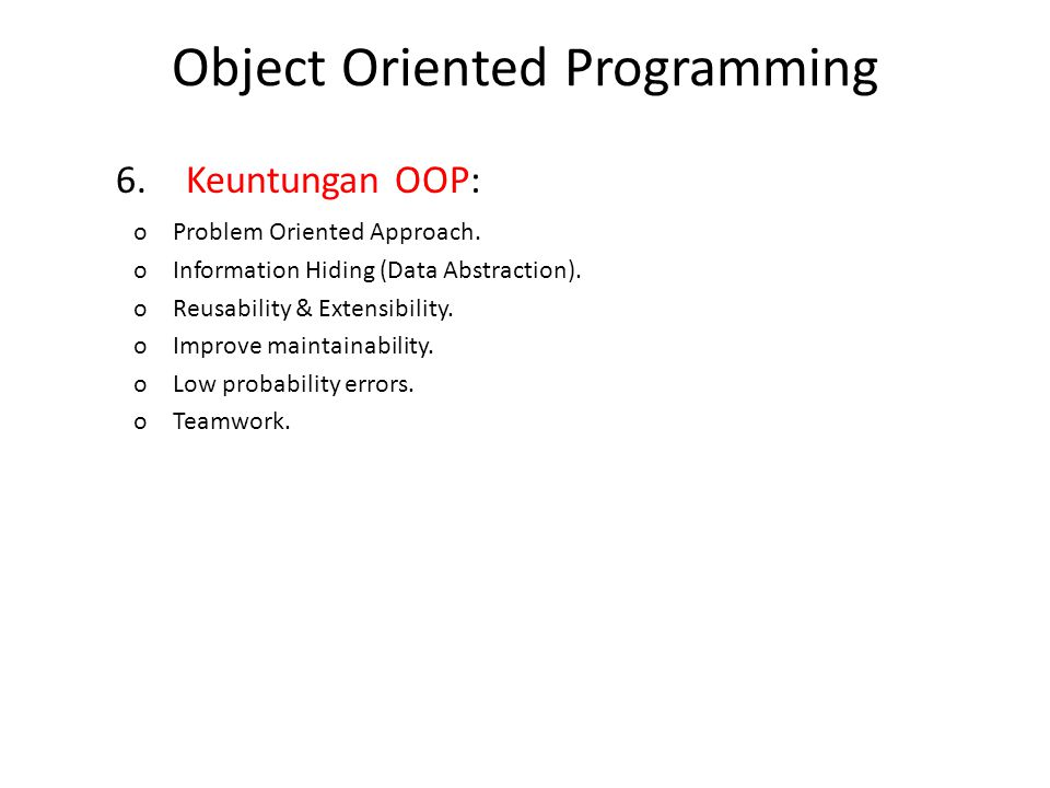 6.Keuntungan OOP: oProblem Oriented Approach. oInformation Hiding (Data Abstraction). oReusability & Extensibility. oImprove maintainability. oLow pro
