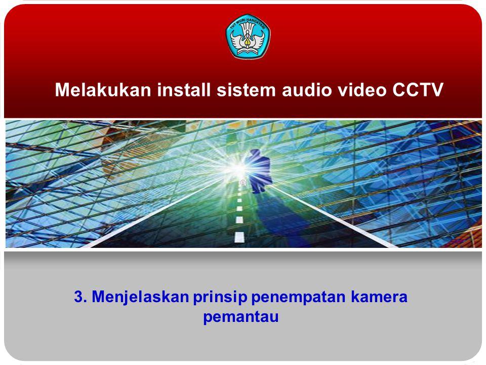 Melakukan install sistem audio video CCTV 3. Menjelaskan prinsip penempatan kamera pemantau