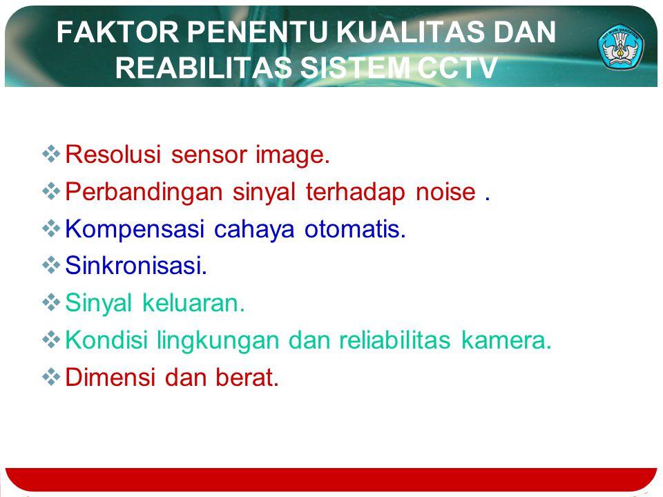 FAKTOR PENENTU KUALITAS DAN REABILITAS SISTEM CCTV  Resolusi sensor image.  Perbandingan sinyal terhadap noise.  Kompensasi cahaya otomatis.  Sink