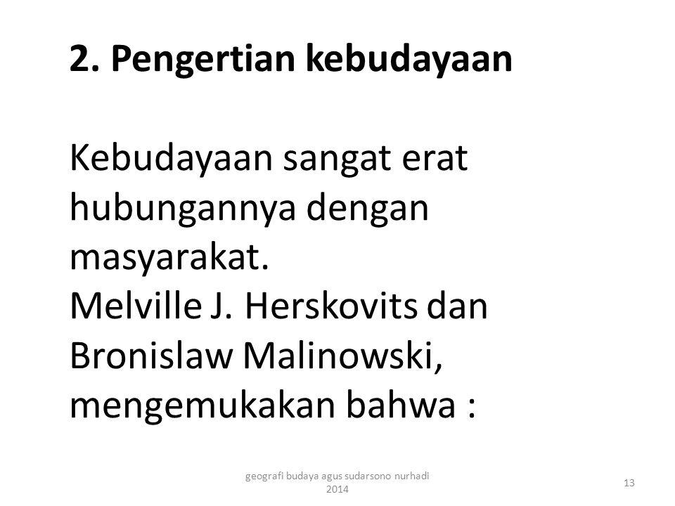 2. Pengertian kebudayaan Kebudayaan sangat erat hubungannya dengan masyarakat. Melville J. Herskovits dan Bronislaw Malinowski, mengemukakan bahwa : 1