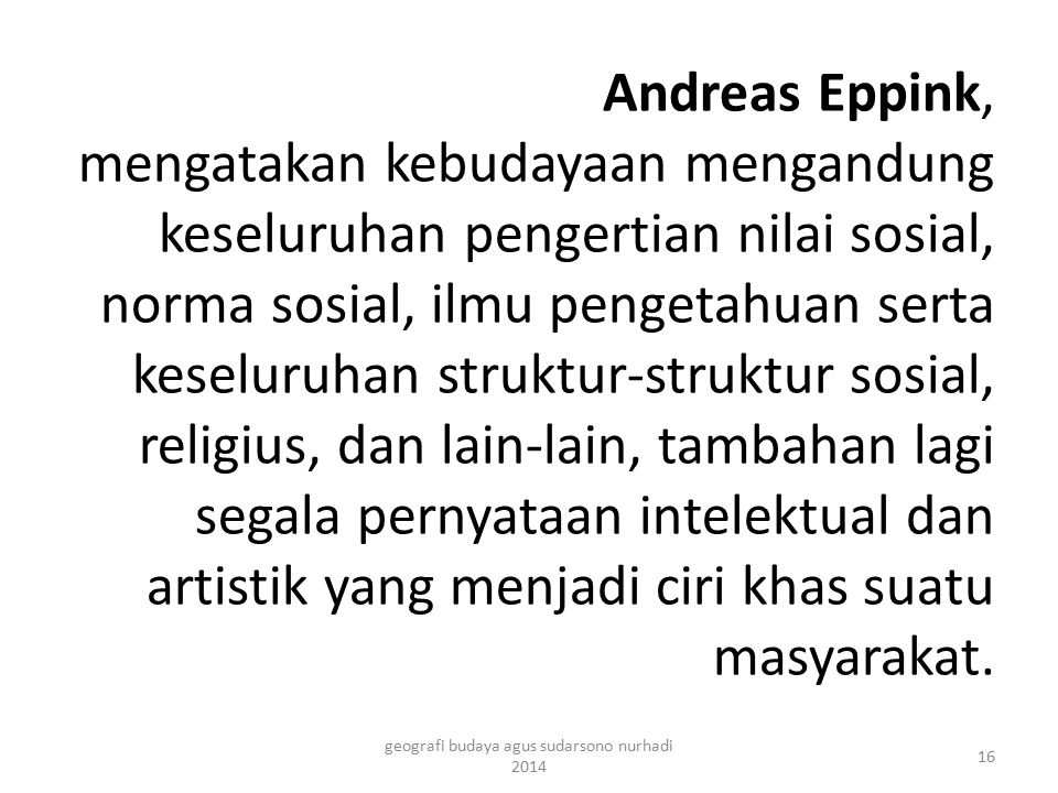 Andreas Eppink, mengatakan kebudayaan mengandung keseluruhan pengertian nilai sosial, norma sosial, ilmu pengetahuan serta keseluruhan struktur-strukt