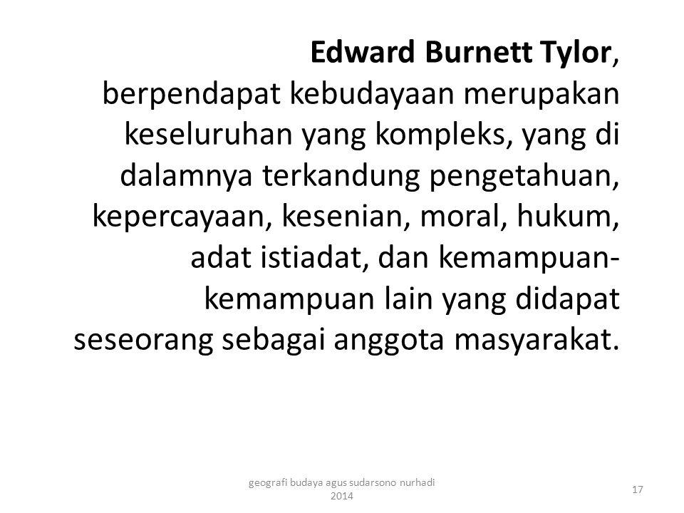 Edward Burnett Tylor, berpendapat kebudayaan merupakan keseluruhan yang kompleks, yang di dalamnya terkandung pengetahuan, kepercayaan, kesenian, mora