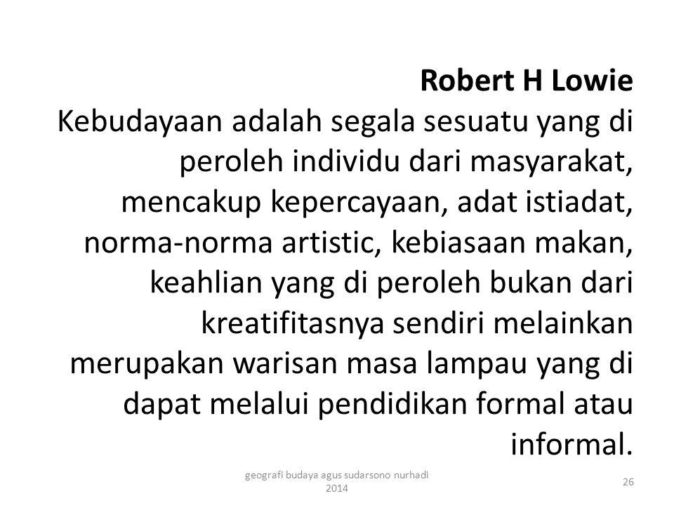 Robert H Lowie Kebudayaan adalah segala sesuatu yang di peroleh individu dari masyarakat, mencakup kepercayaan, adat istiadat, norma-norma artistic, k