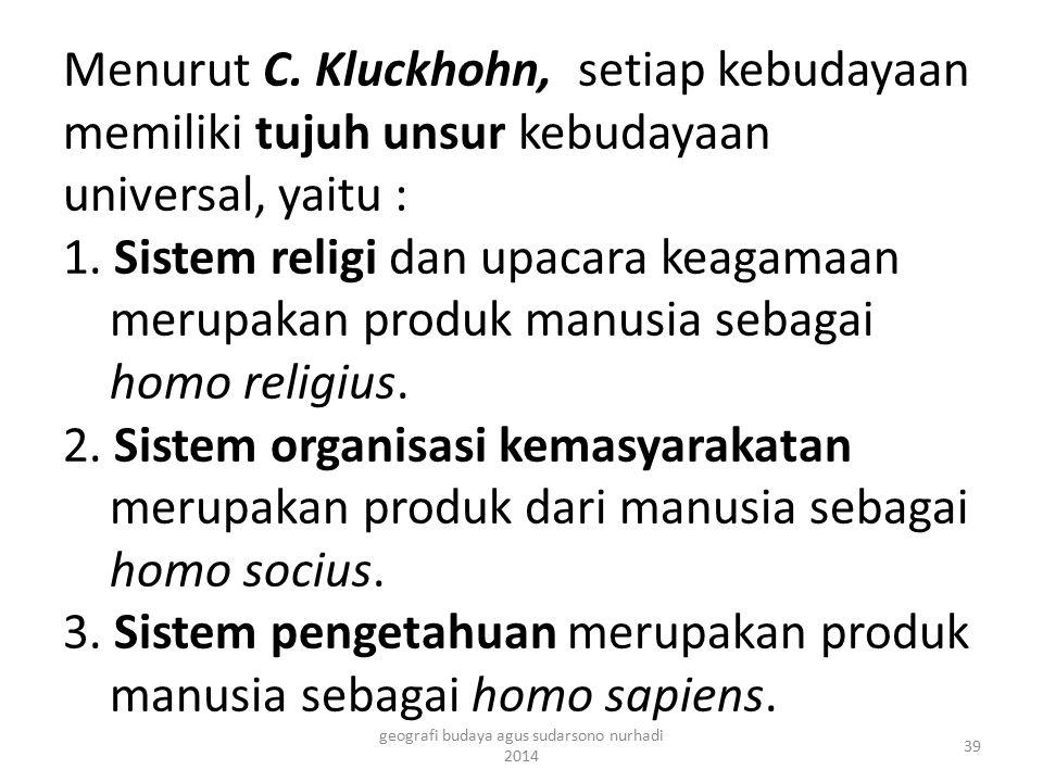 Menurut C. Kluckhohn, setiap kebudayaan memiliki tujuh unsur kebudayaan universal, yaitu : 1. Sistem religi dan upacara keagamaan merupakan produk man