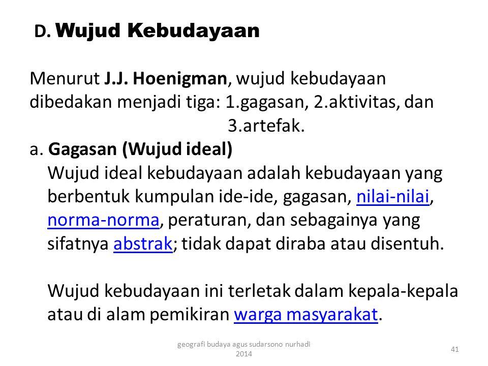 D. Wujud Kebudayaan Menurut J.J. Hoenigman, wujud kebudayaan dibedakan menjadi tiga: 1.gagasan, 2.aktivitas, dan 3.artefak. a. Gagasan (Wujud ideal) W