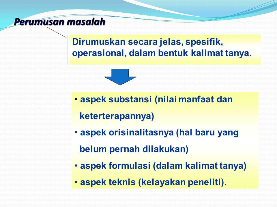 Perumusan masalah Dirumuskan secara jelas, spesifik, operasional, dalam bentuk kalimat tanya. aspek substansi (nilai manfaat dan keterterapannya) aspe