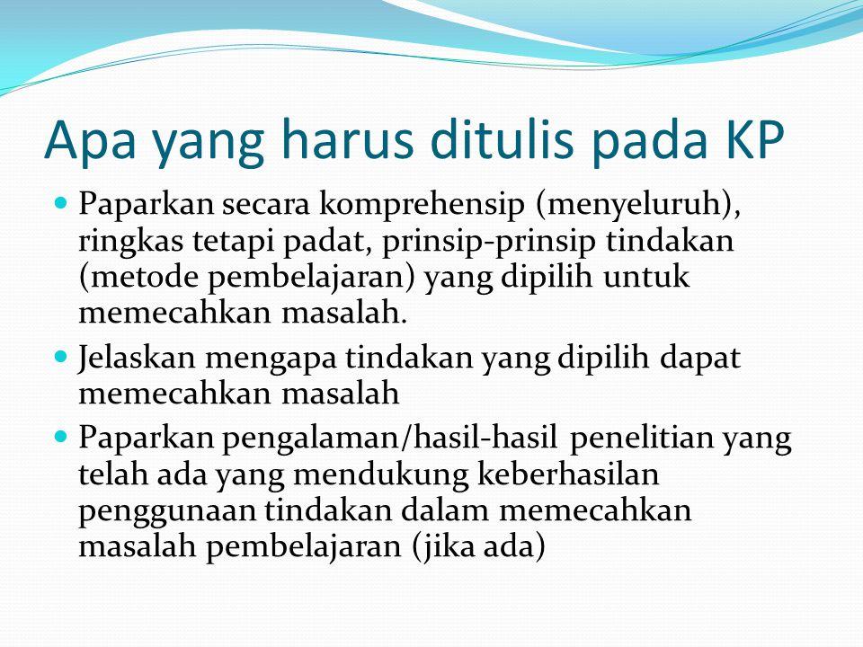 Apa yang harus ditulis pada KP Paparkan secara komprehensip (menyeluruh), ringkas tetapi padat, prinsip-prinsip tindakan (metode pembelajaran) yang di