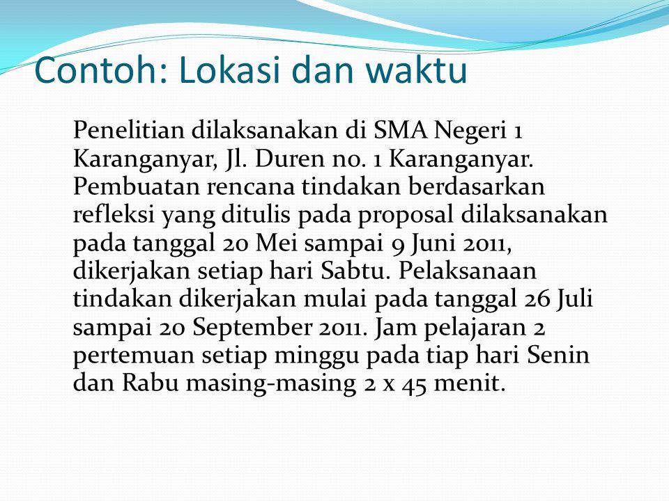 Contoh: Lokasi dan waktu Penelitian dilaksanakan di SMA Negeri 1 Karanganyar, Jl. Duren no. 1 Karanganyar. Pembuatan rencana tindakan berdasarkan refl